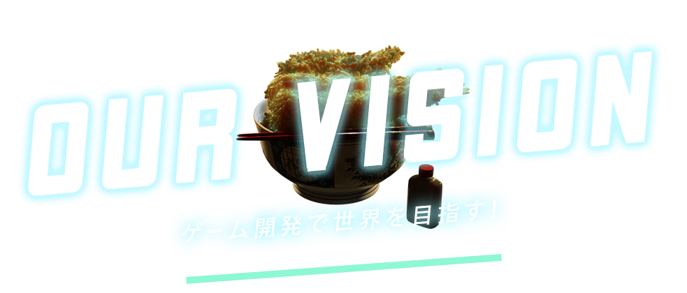 Our Vision|ゲーム開発で世界を目指す!